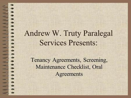 Andrew W. Truty Paralegal Services Presents: Tenancy Agreements, Screening, Maintenance Checklist, Oral Agreements.