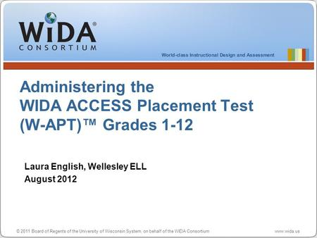 © 2011 Board of Regents of the University of Wisconsin System, on behalf of the WIDA Consortium www.wida.us Administering the WIDA ACCESS Placement Test.