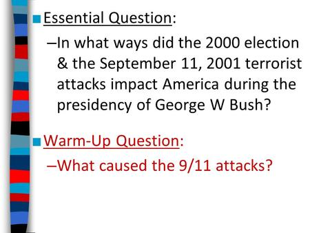 Essential Question: – In what ways did the 2000 election & the September 11, 2001 terrorist attacks impact America during the presidency of George W Bush?