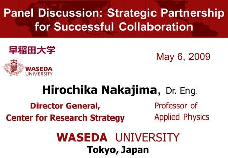 Panel Discussion: Strategic Partnership for Successful Collaboration Director General, Center for Research Strategy May 6, 2009 Hirochika Nakajima, Dr.