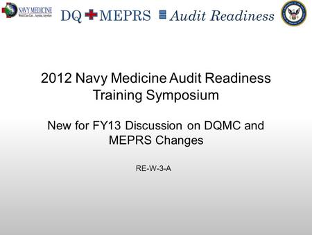 DQ MEPRS Audit Readiness New for FY13 Discussion on DQMC and MEPRS Changes 2012 Navy Medicine Audit Readiness Training Symposium RE-W-3-A.