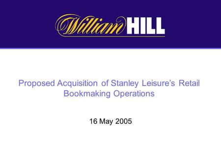 Proposed Acquisition of Stanley Leisures Retail Bookmaking Operations 16 May 2005.
