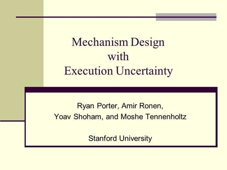 Mechanism Design with Execution Uncertainty Ryan Porter, Amir Ronen, Yoav Shoham, and Moshe Tennenholtz Stanford University.