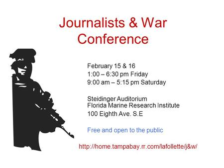Journalists & War Conference February 15 & 16 1:00 – 6:30 pm Friday 9:00 am – 5:15 pm Saturday Steidinger Auditorium Florida Marine Research Institute.