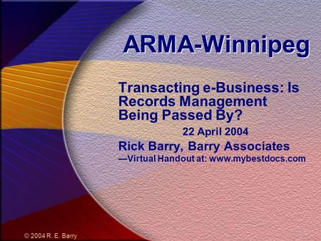 © 2004 R. E. Barry 1 ARMA-Winnipeg Transacting e-Business: Is Records Management Being Passed By? 22 April 2004 Rick Barry, Barry Associates Virtual Handout.