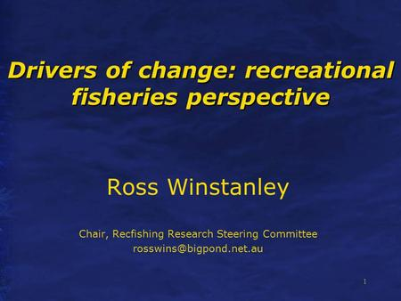 1 Drivers of change: recreational fisheries perspective Ross Winstanley Chair, Recfishing Research Steering Committee