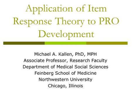 Application of Item Response Theory to PRO Development Michael A. Kallen, PhD, MPH Associate Professor, Research Faculty Department of Medical Social Sciences.
