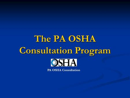 The PA OSHA Consultation Program PA OSHA Consultation.