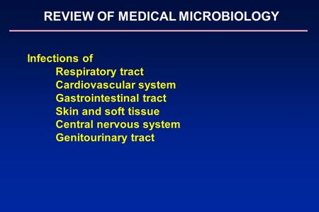 REVIEW OF MEDICAL MICROBIOLOGY Infections of Respiratory tract Cardiovascular system Gastrointestinal tract Skin and soft tissue Central nervous system.