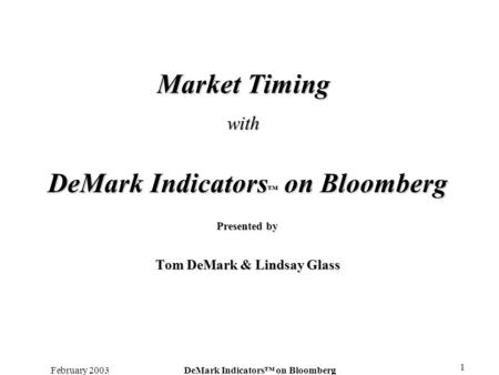 February 2003DeMark Indicators on Bloomberg 1 Market Timing with DeMark Indicators on Bloomberg Presented by Tom DeMark & Lindsay Glass.