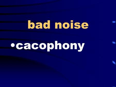 Bad noise cacophony. self-centered egocentric at birth congenital.