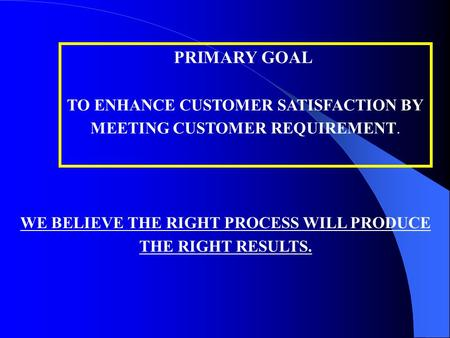 PRIMARY GOAL TO ENHANCE CUSTOMER SATISFACTION BY MEETING CUSTOMER REQUIREMENT. WE BELIEVE THE RIGHT PROCESS WILL PRODUCE THE RIGHT RESULTS.