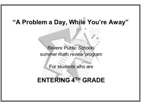 A Problem a Day, While Youre Away Revere Public Schools summer math review program For students who are ENTERING 4 TH GRADE.