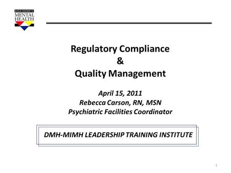 1 Regulatory Compliance & Quality Management April 15, 2011 Rebecca Carson, RN, MSN Psychiatric Facilities Coordinator DMH-MIMH LEADERSHIP TRAINING INSTITUTE.
