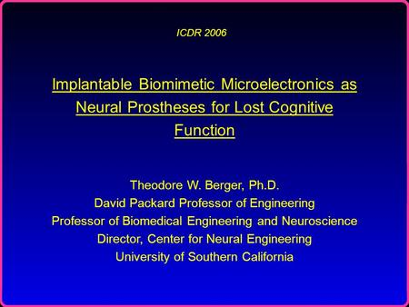 ICDR 2006 Implantable Biomimetic Microelectronics as Neural Prostheses for Lost Cognitive Function Theodore W. Berger, Ph.D. David Packard Professor of.