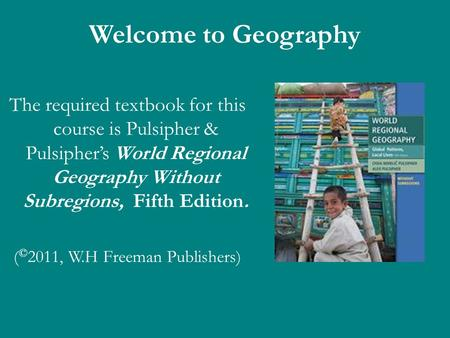 Welcome to Geography The required textbook for this course is Pulsipher & Pulsiphers World Regional Geography Without Subregions, Fifth Edition. ( © 2011,