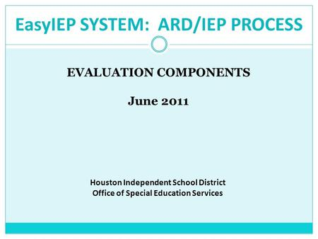 EasyIEP SYSTEM: ARD/IEP PROCESS EVALUATION COMPONENTS June 2011 Houston Independent School District Office of Special Education Services.