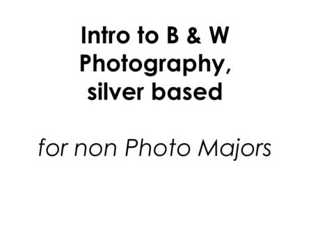 Intro to B & W Photography, silver based for non Photo Majors.