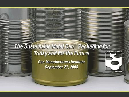 The Sustainable Metal Can: Packaging for Today and for the Future Can Manufacturers Institute September 27, 2005 The Sustainable Metal Can: Packaging for.