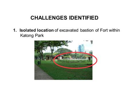 CHALLENGES IDENTIFIED 1.Isolated location of excavated bastion of Fort within Katong Park.