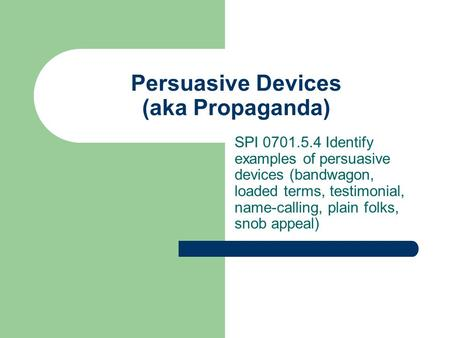 Persuasive Devices (aka Propaganda) SPI 0701.5.4 Identify examples of persuasive devices (bandwagon, loaded terms, testimonial, name-calling, plain folks,