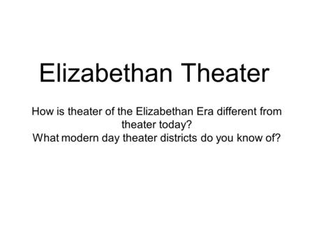 Elizabethan Theater How is theater of the Elizabethan Era different from theater today? What modern day theater districts do you know of?