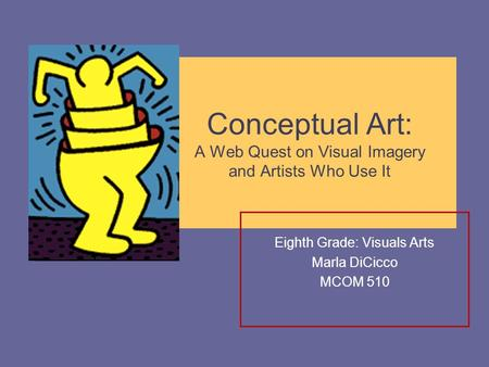 Conceptual Art: A Web Quest on Visual Imagery and Artists Who Use It Eighth Grade: Visuals Arts Marla DiCicco MCOM 510.