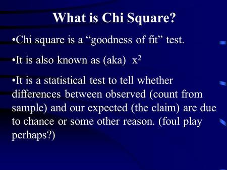 What is Chi Square? Chi square is a goodness of fit test. It is also known as (aka) x 2 It is a statistical test to tell whether differences between observed.