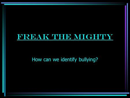 Freak The Mighty How can we identify bullying? What is Bullying? Bullying is a learned behavior. It is when a person or group tries to hurt or control.