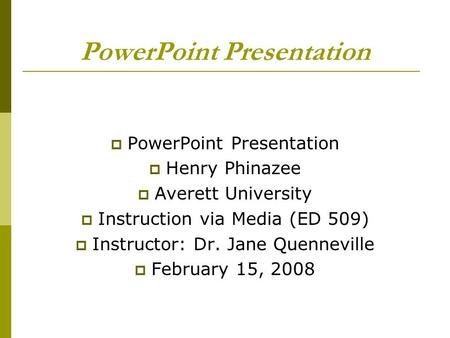 PowerPoint Presentation Henry Phinazee Averett University Instruction via Media (ED 509) Instructor: Dr. Jane Quenneville February 15, 2008.