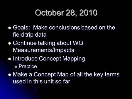October 28, 2010 Goals: Make conclusions based on the field trip data Goals: Make conclusions based on the field trip data Continue talking about WQ Measurements/Impacts.