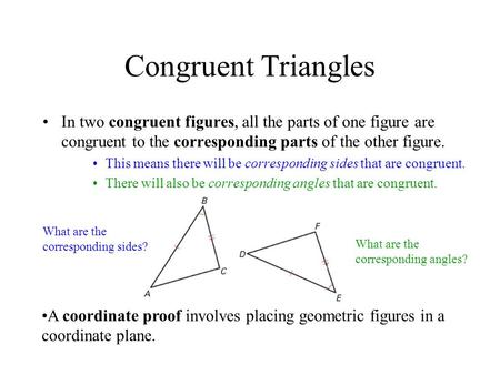 Congruent Triangles In two congruent figures, all the parts of one figure are congruent to the corresponding parts of the other figure. This means there.