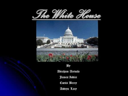 The White House By Abraham Arevalo James Iodice Curtis Berry Andrya Lacy.