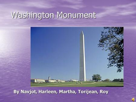Washington Monument Washington Monument By Navjot, Harleen, Martha, Torijean, Roy By Navjot, Harleen, Martha, Torijean, Roy.