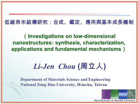 Opto-Electronics & Materials Laboratory Li-Jen Chou ( ) Investigations on low-dimensional nanostructures: synthesis, characterization, applications and.