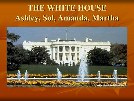THE WHITE HOUSE Ashley, Sol, Amanda, Martha. HISTORY