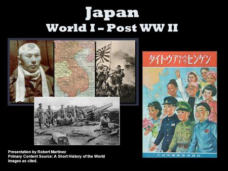 Japan World I – Post WW II Presentation by Robert Martinez Primary Content Source: A Short History of the World Images as cited.