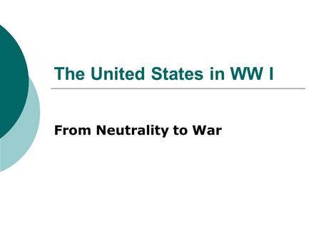 The United States in WW I From Neutrality to War.