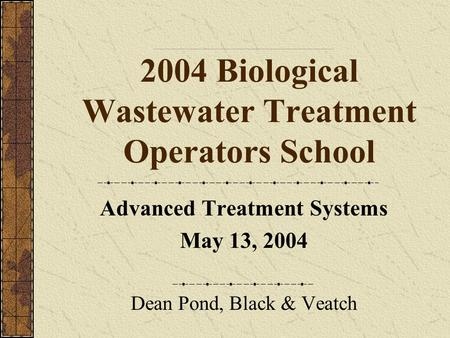 2004 Biological Wastewater Treatment Operators School Advanced Treatment Systems May 13, 2004 Dean Pond, Black & Veatch.