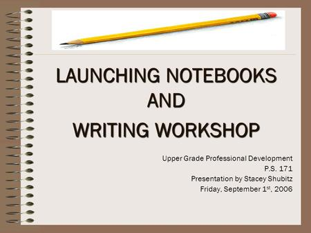 LAUNCHING NOTEBOOKS AND WRITING WORKSHOP Upper Grade Professional Development P.S. 171 Presentation by Stacey Shubitz Friday, September 1 st, 2006.