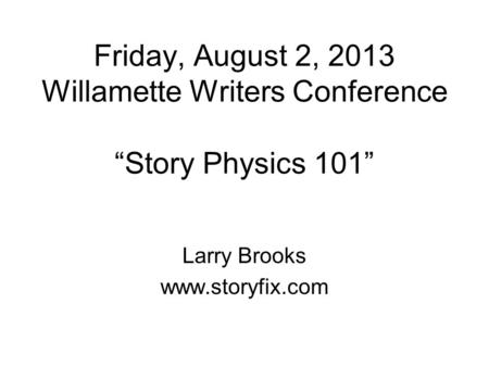Friday, August 2, 2013 Willamette Writers Conference Story Physics 101 Larry Brooks www.storyfix.com.