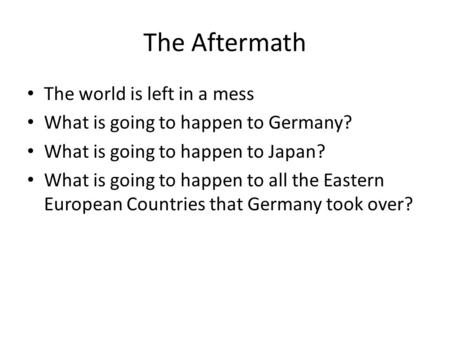 The Aftermath The world is left in a mess What is going to happen to Germany? What is going to happen to Japan? What is going to happen to all the Eastern.