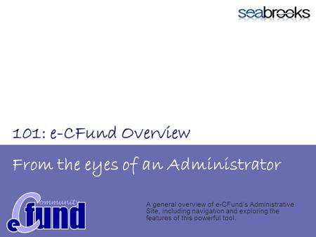 From the eyes of an Administrator A general overview of e-CFunds Administrative Site, including navigation and exploring the features of this powerful.