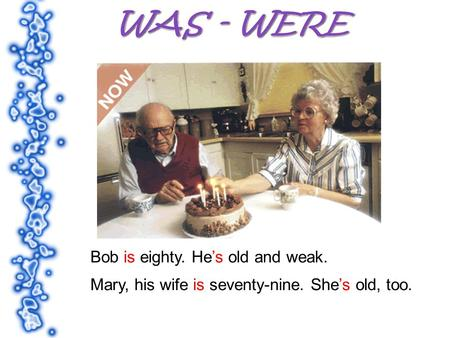 Bob is eighty. Hes old and weak. Mary, his wife is seventy-nine. Shes old, too.