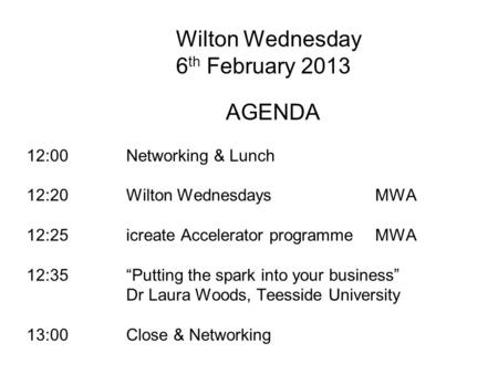 Wilton Wednesday 6 th February 2013 AGENDA 12:00 Networking & Lunch 12:20Wilton WednesdaysMWA 12:25icreate Accelerator programmeMWA 12:35Putting the spark.