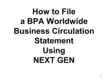 1 How to File a BPA Worldwide Business Circulation Statement Using NEXT GEN.