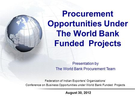 August 30, 2012 Procurement Opportunities Under The World Bank Funded Projects Federation of Indian Exporters' Organizations Conference on Business Opportunities.