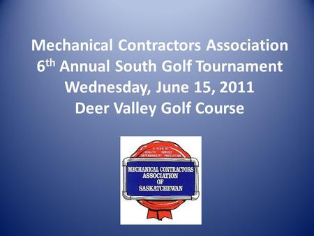 Mechanical Contractors Association 6 th Annual South Golf Tournament Wednesday, June 15, 2011 Deer Valley Golf Course.