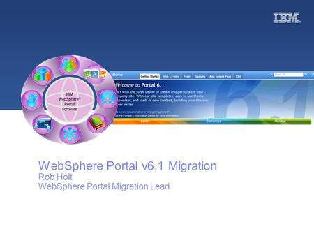 © 2008 IBM WebSphere Portal v6.1 Migration Rob Holt WebSphere Portal Migration Lead.