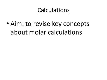 Calculations Aim: to revise key concepts about molar calculations.